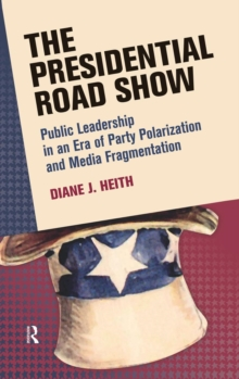 Presidential Road Show : Public Leadership in an Era of Party Polarization and Media Fragmentation, Hardback Book