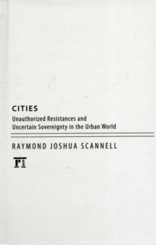 Cities : Unauthorized Resistances and Uncertain Sovereignty in the Urban World, Hardback Book