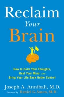 Reclaim Your Brain : How to Calm Your Thoughts, Heal Your Mind, and Bring Your Life Back Under Control, Hardback Book