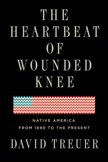 The Heartbeat Of Wounded Knee : Indian America from 1890 to the Present, Hardback Book