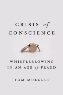 Crisis Of Conscience : Whistleblowing in an Age of Fraud, Hardback Book
