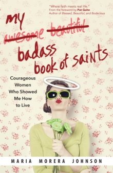 My Badass Book of Saints : Courageous Women Who Showed Me How to Live, Paperback Book