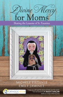 Divine Mercy for Moms : Sharing the Lessons of St. Faustina, Paperback / softback Book