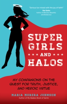 Super Girls and Halos : My Companions on the Quest for Truth, Justice, and Heroic Virtue, Paperback / softback Book