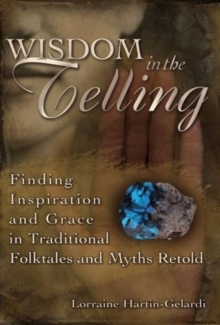 Wisdom in the Telling : Finding Inspiration and Grace in Traditional Folktales and Myths Retold, Hardback Book