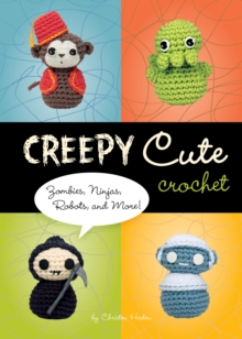 Creepy Cute Crochet : Zombies, Ninjas, Robots, and More, Hardback Book