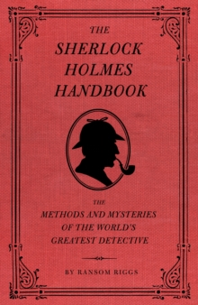 The Sherlock Holmes Handbook : Methods and Mysteries of the World's Greatest Detective, Hardback Book