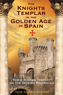 The Knights Templar in the Golden Age of Spain : Their Hidden History on the Iberian Peninsula, Paperback / softback Book