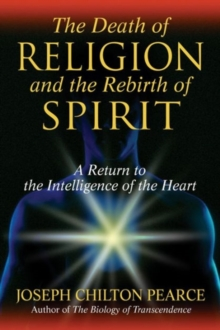 The Death of Religion and the Rebirth of Spirit : A Return to the Intelligence of the Heart, Paperback / softback Book