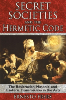 Secret Societies and the Hermetic Code : The Rosicrucian, Masonic, and Esoteric Transmission in the Arts, Paperback / softback Book