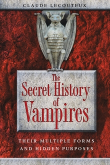 The Secret History of Vampires : Their Multiple Forms and Hidden Purposes, Paperback / softback Book