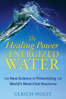 The Healing Power of Energised Water : The New Science of Potentizing the World's Most Vital Resource, Paperback / softback Book
