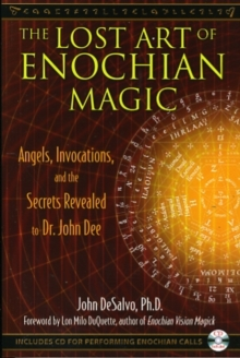The Lost Art of Enochian Magic : Angels, Invocations, and the Secrets Revealed to Dr. John Dee, Paperback / softback Book