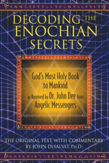 Decoding the Enochian Secrets : God's Most Holy Book to Mankind as Received by Dr. John Dee from Angelic Messengers, Hardback Book