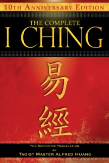 The Complete I Ching - 10th Anniversary Edition : The Definitive Translation by Taoist Master Alfred Huang, Paperback / softback Book