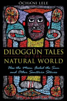 Diloggun Tales of the Natural World : How the Moon Fooled the Sun and Other Santeria Stories, Paperback / softback Book