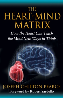 The Heart-Mind Matrix : How the Heart Can Teach the Mind New Ways to Think, Paperback / softback Book