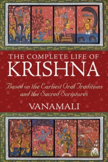 The Complete Life of Krishna : Based on the Earliest Oral Traditions and the Sacred Scriptures, EPUB eBook