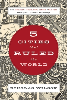 Five Cities that Ruled the World : How  Jerusalem, Athens, Rome, London, and New York Shaped Global History, Paperback / softback Book