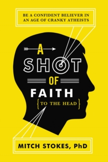 A Shot of Faith (to the Head) : Be a Confident Believer in an Age of Cranky Atheists, Paperback / softback Book