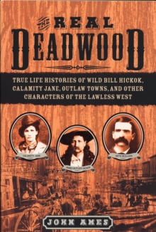 The Real Deadwood : True Life Histories of Wild Bill Hickok, Calamity Jane, Outlaw Towns, and Other Characters of the Lawless West, Paperback Book