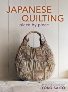 Japanese Quilting Piece By Piece : 29 Stitched Projects from Yoko Saito, Paperback Book