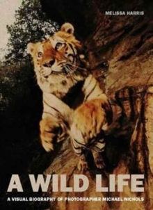A Wild Life : A Visual Biography of Photographer Michael Nichols, Hardback Book