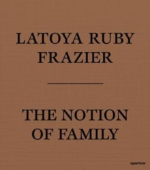 LaToya Ruby Frazier: The Notion of Family, Paperback / softback Book