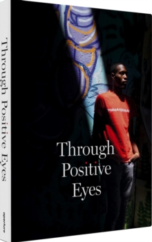 Through Positive Eyes : Photographs and Stories by 130 HIV-positive arts activists, Hardback Book