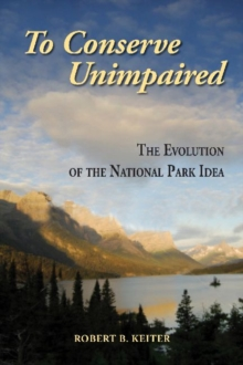 To Conserve Unimpaired : The Evolution of the National Park Idea, Paperback / softback Book