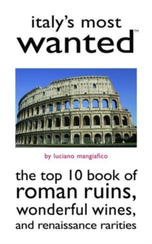 Italy'S Most Wanted (TM) : The Top 10 Book of Roman Ruins, Wonderful Wines, and Renaissance Rarities, Paperback / softback Book