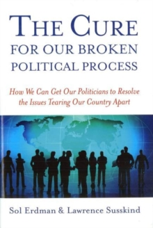 Cure for Our Broken Political, the : How We Can Get Our Politicians to Resolve the Issues Tearing Our Country Apart, Hardback Book
