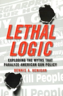 Lethal Logic : Exploding the Myths That Paralyze American Gun Policy, Hardback Book