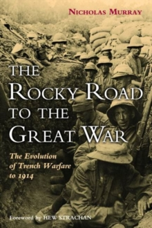 The Rocky Road to the Great War : The Evolution of Trench Warfare, Hardback Book