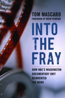 Into the Fray : How Nbc's Washington Documentary Unit Reinvented the News, Hardback Book