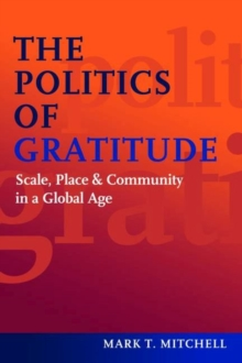 The Politics of Gratitude : Scale, Place & Community in a Global Age, Hardback Book