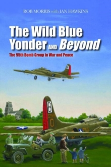The Wild Blue Yonder and Beyond : The 95th Bomb Group in War and Peace, Hardback Book