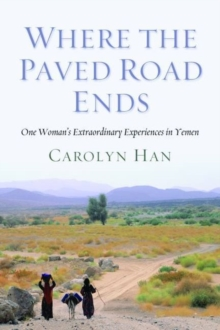 Where the Paved Road Ends : One Woman's Extraordinary Experiences in Yemen, Hardback Book