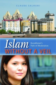 Islam without a Veil : Kazakhstan's Path of Moderation, Hardback Book