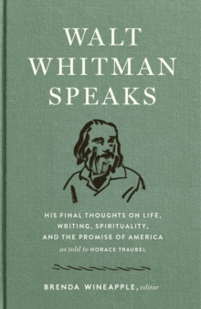 Walt Whitman Speaks : His Final Thoughts on Life, Writing, Spirituality, and the Promise of America, Hardback Book