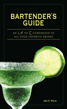 Bartender's Guide : An A to Z Companion to All Your Favorite Drinks, Paperback / softback Book