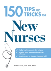 150 Tips and Tricks for New Nurses : Balance a hectic schedule and get the sleep you need...Avoid illness and stay positive...Continue your education and keep up with medical advances, Paperback / softback Book