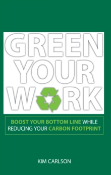 Green Your Work : Boost Your Bottom Line While Reducing Your Carbon Footprint, Paperback / softback Book