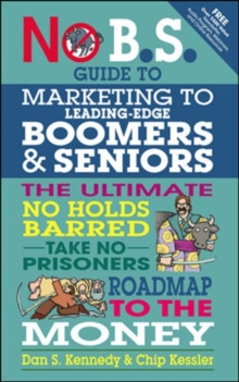 No B.S. Guide to Marketing to Leading Edge Boomers & Seniors : The Ultimate No Holds Barred Take No Prisoners Roadmap to the Money, Paperback Book