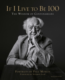 If I Live to be 100 : The Wisdom of Centenarians, Hardback Book
