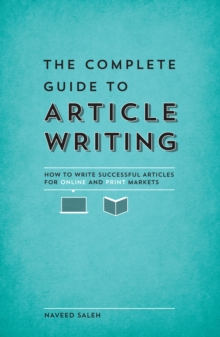 The Complete Guide to Article Writing : How to Write Successful Articles for Online and Print Markets, Paperback / softback Book