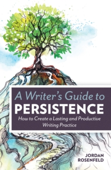 A Writer's Guide to Persistence : How to Create a Lasting and Productive Writing Practice, Paperback / softback Book