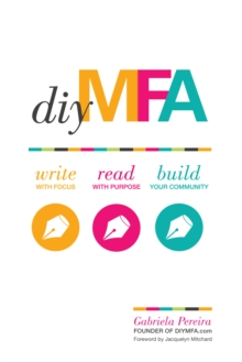 DIY MFA : Write with Focus, Read with Purpose, Build Your Community, Paperback / softback Book