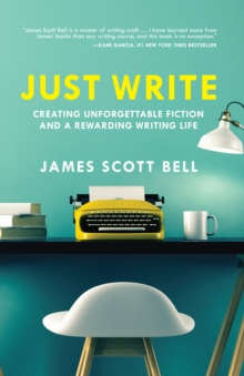 Just Write : Creating Unforgettable Fiction and a Rewarding Writing Life, Paperback Book