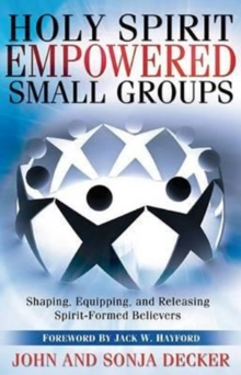 Holy Spirit Empowered Small Groups : Shaping, Equipping, and Releasing Spirit-Formed Believers, Paperback Book